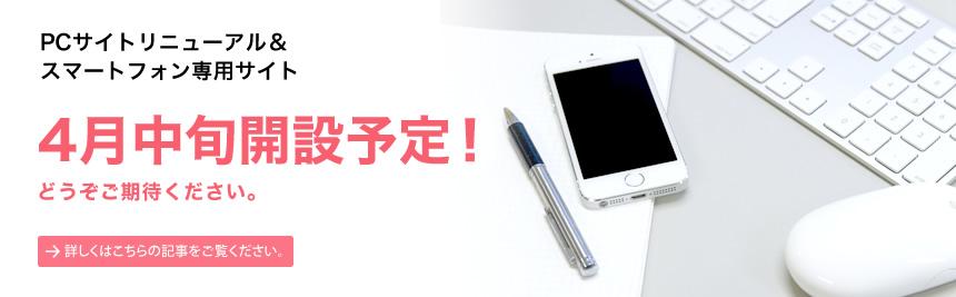 PCサイトリニューアル& スマートフォン専用サイト4月中旬開設予定!
